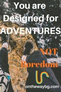 You are Designed for Adventures Not Boredom