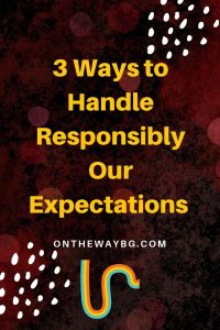 3 Ways to Handle Responsibly Our Expectations