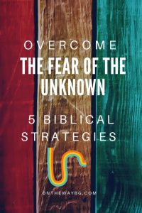 Learn how to overcome the fear of the unknown with 5 Biblical strategies