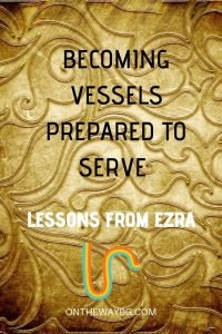 Becoming Vessels Prepared to Serve - Lessons from Ezra