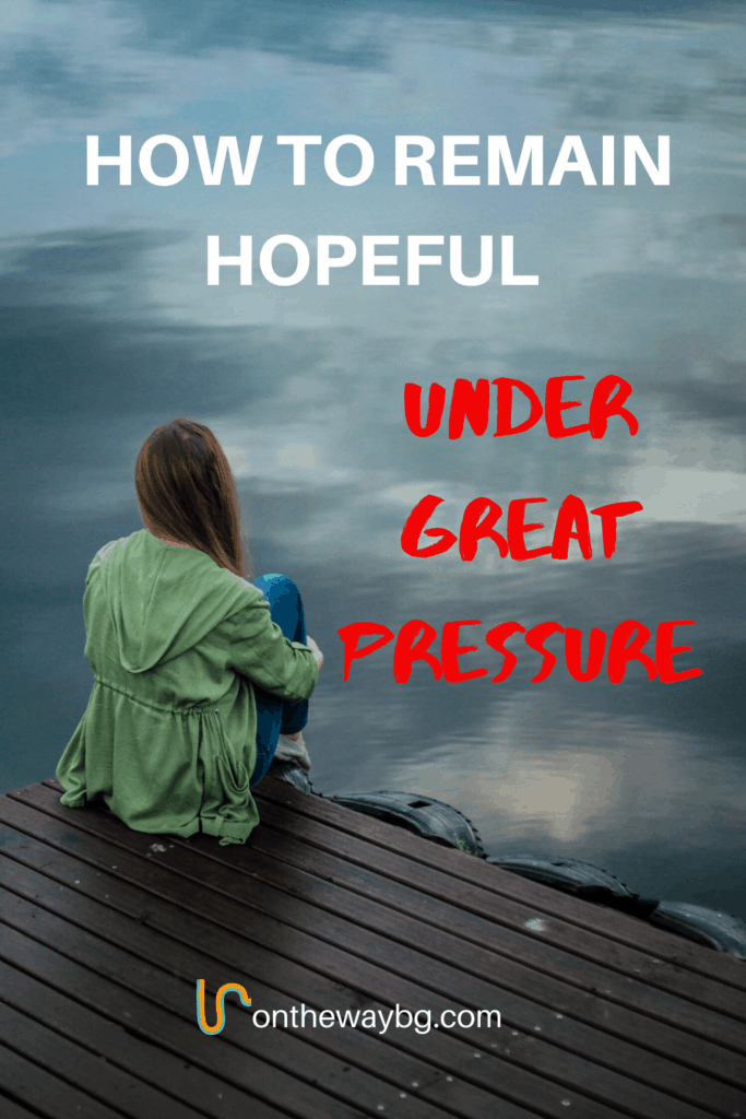 How to Remain Hopeful Under Great Pressure